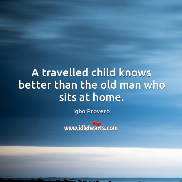 A travelled child knows better than the old man who sits at home. Igbo Proverbs Image