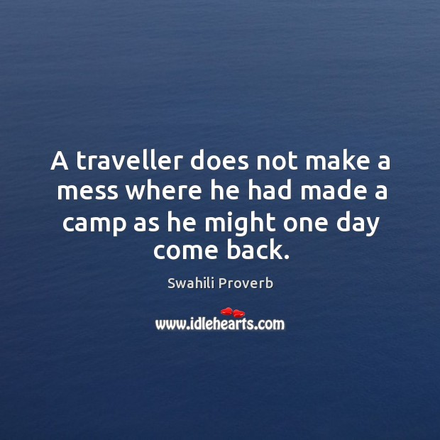 A traveller does not make a mess where he had made a camp as he might one day come back. Swahili Proverbs Image