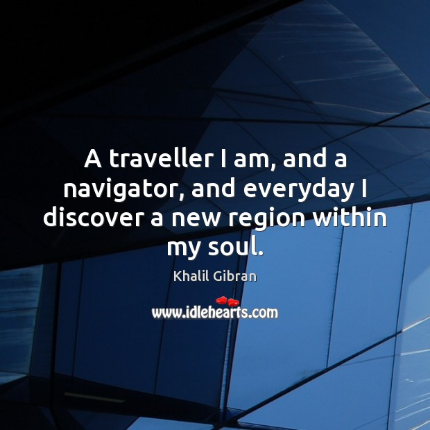 A traveller I am, and a navigator, and everyday I discover a new region within my soul. Image