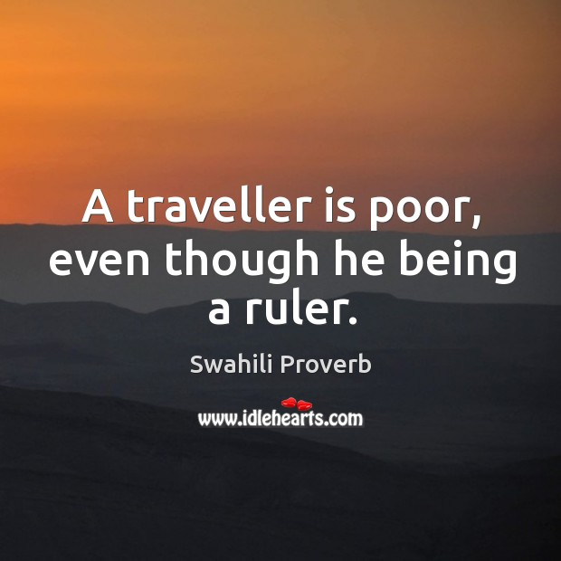 A traveller is poor, even though he being a ruler. Swahili Proverbs Image