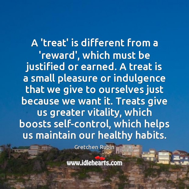 A 'treat' is different from a 'reward', which must be justified or Gretchen Rubin Picture Quote