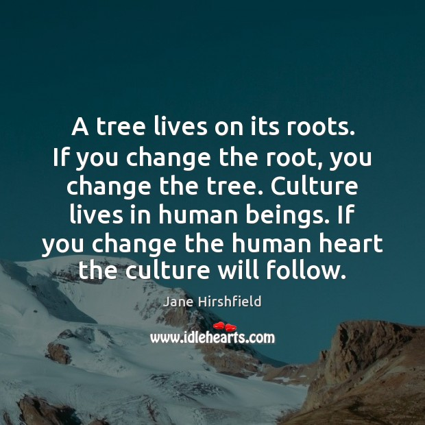 A tree lives on its roots. If you change the root, you Image
