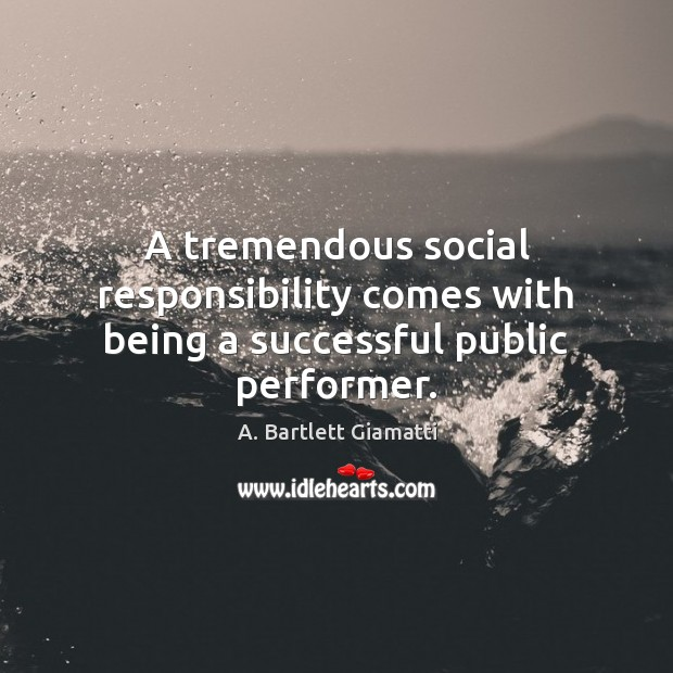 A tremendous social responsibility comes with being a successful public performer. Social Responsibility Quotes Image