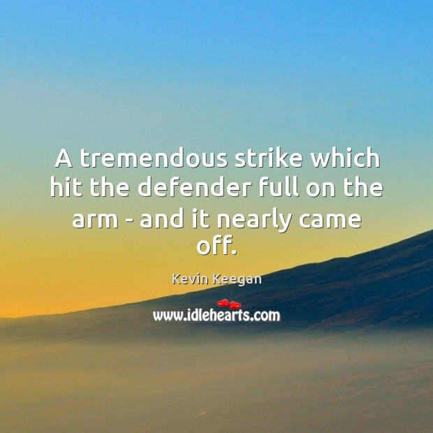 A tremendous strike which hit the defender full on the arm – and it nearly came off. Kevin Keegan Picture Quote