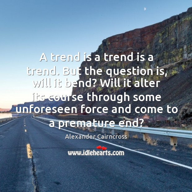 A trend is a trend is a trend. But the question is, Image
