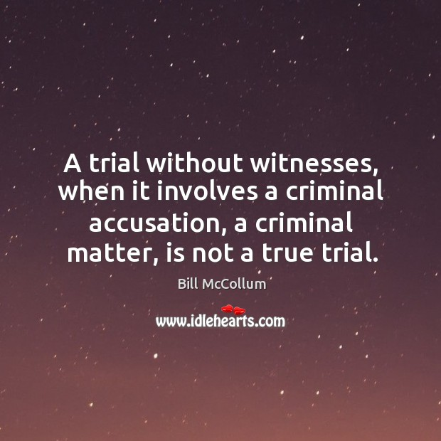 Image, A trial without witnesses, when it involves a criminal accusation, a criminal matter, is not a true trial.