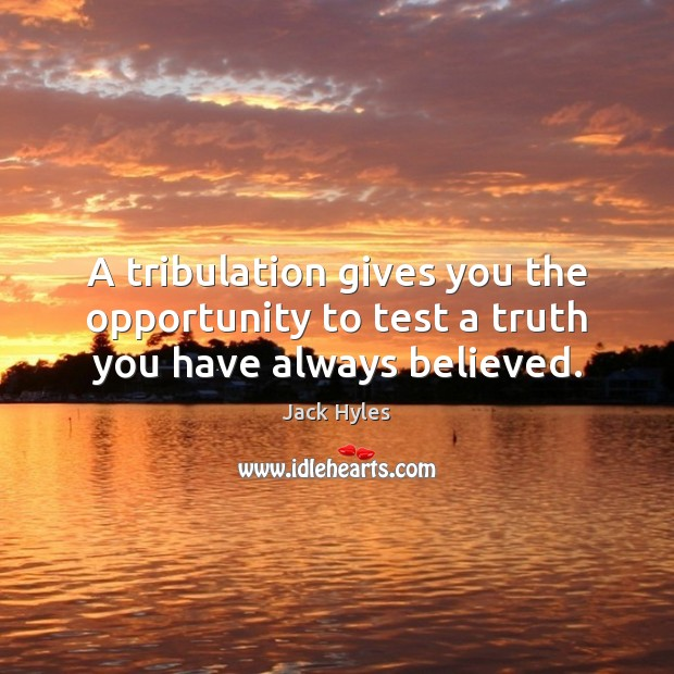 A tribulation gives you the opportunity to test a truth you have always believed. Image