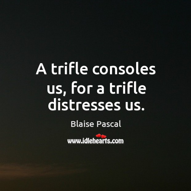A trifle consoles us, for a trifle distresses us. Image