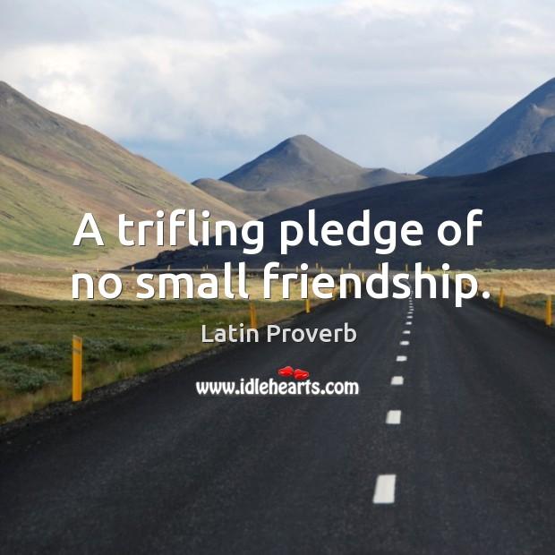 Image, A trifling pledge of no small friendship.