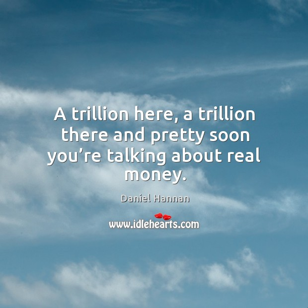 A trillion here, a trillion there and pretty soon you're talking about real money. Image