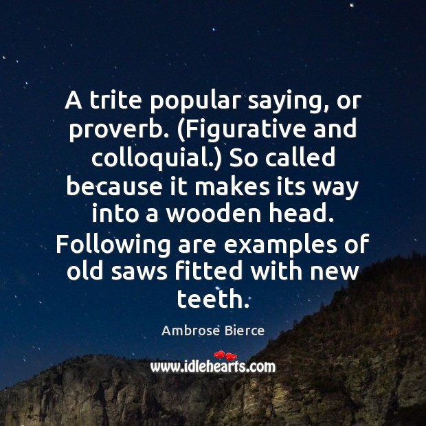 A trite popular saying, or proverb. (Figurative and colloquial.) So called because Image