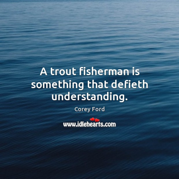 Image, A trout fisherman is something that defieth understanding.
