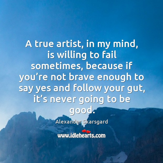 Image, A true artist, in my mind, is willing to fail sometimes, because if you're not brave enough