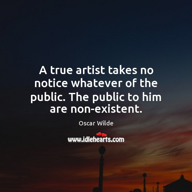 Image, A true artist takes no notice whatever of the public. The public to him are non-existent.