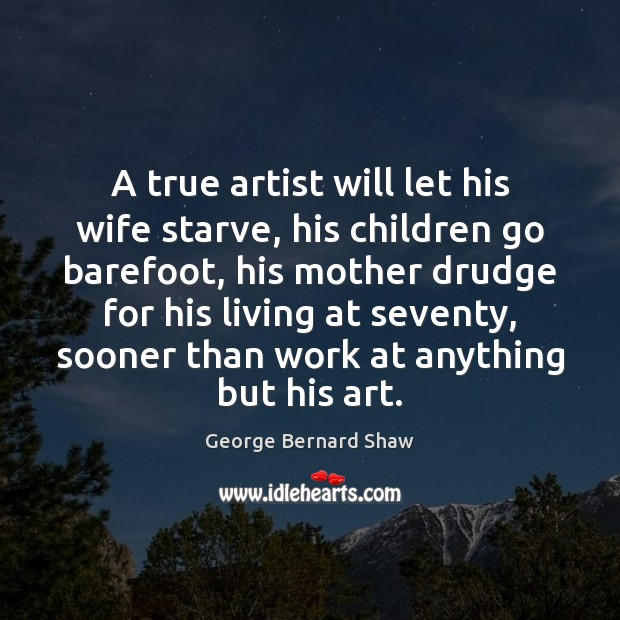 A true artist will let his wife starve, his children go barefoot, George Bernard Shaw Picture Quote