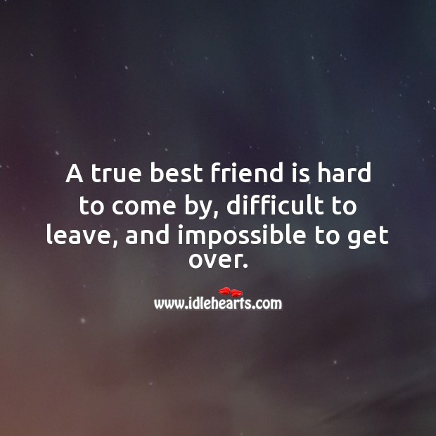A true best friend is hard to come by, difficult to leave, and impossible to get over. True Friends Quotes Image