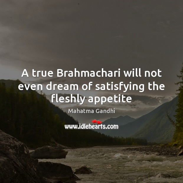 A true Brahmachari will not even dream of satisfying the fleshly appetite Mahatma Gandhi Picture Quote