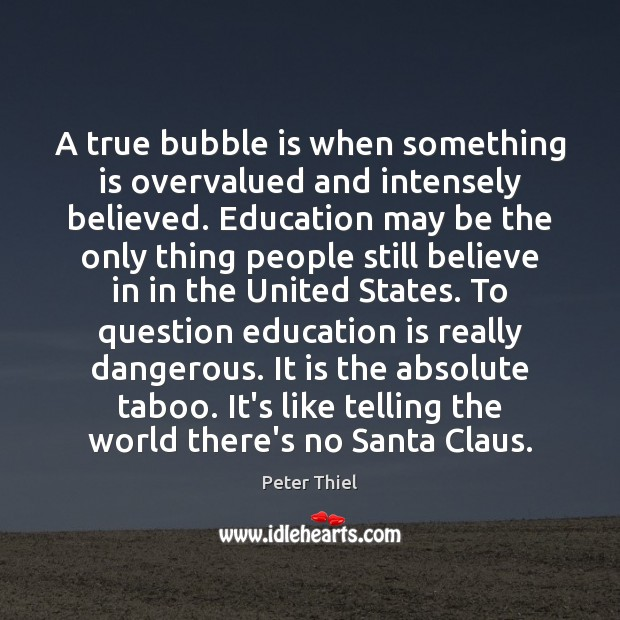 A true bubble is when something is overvalued and intensely believed. Education Peter Thiel Picture Quote