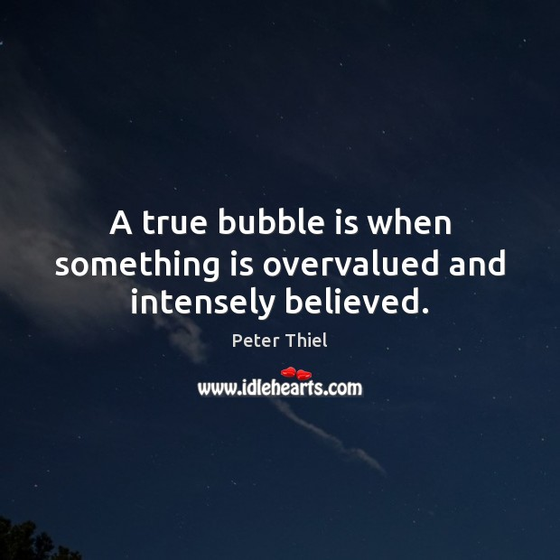 A true bubble is when something is overvalued and intensely believed. Peter Thiel Picture Quote