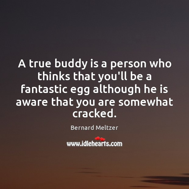 Bernard Meltzer Picture Quote image saying: A true buddy is a person who thinks that you'll be a