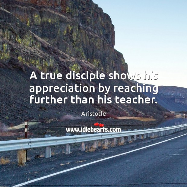 Image, A true disciple shows his appreciation by reaching further than his teacher.