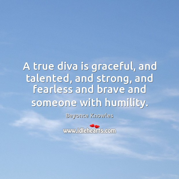 A true diva is graceful, and talented, and strong, and fearless and Beyonce Knowles Picture Quote