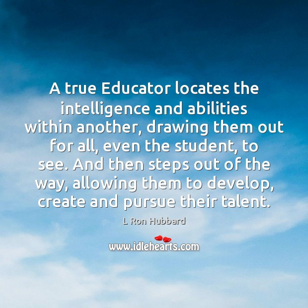 A true Educator locates the intelligence and abilities within another, drawing them L Ron Hubbard Picture Quote