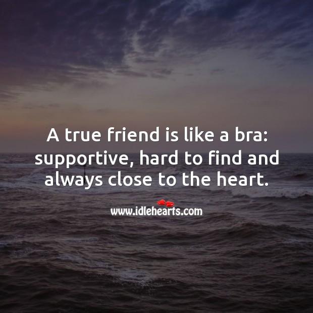 A true friend is like a bra. True Friends Quotes Image
