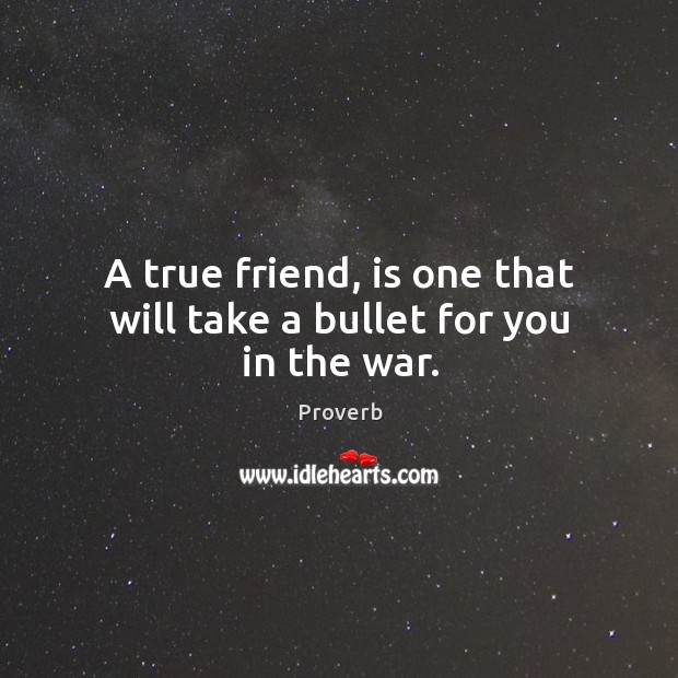 Image, A true friend, is one that will take a bullet for you in the war.
