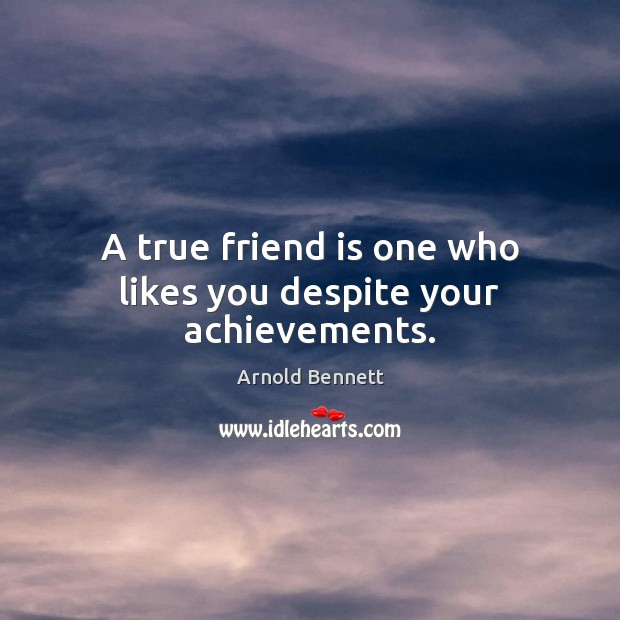 A true friend is one who likes you despite your achievements. Arnold Bennett Picture Quote