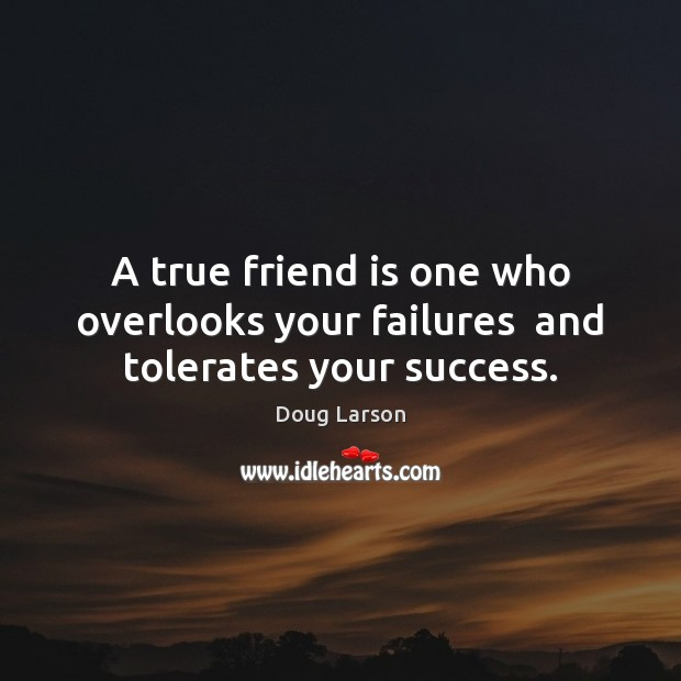 Image, A true friend is one who overlooks your failures  and tolerates your success.