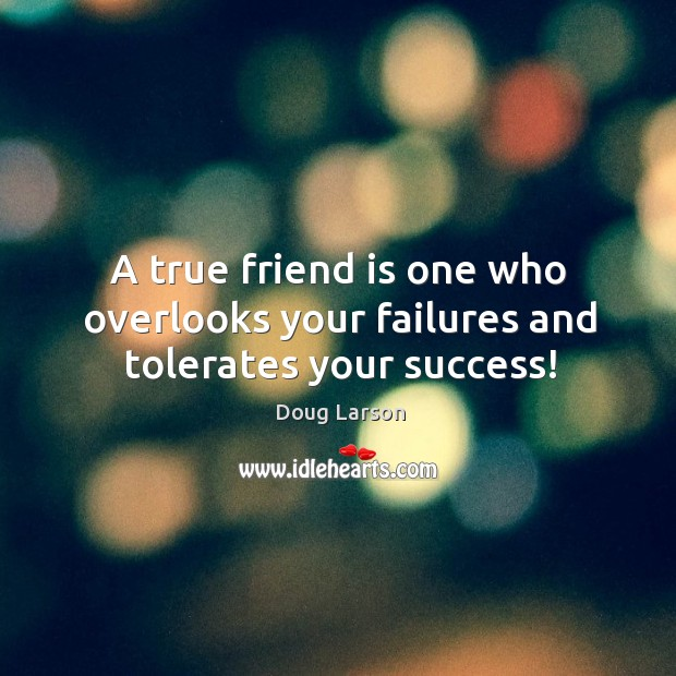 A true friend is one who overlooks your failures and tolerates your success! Doug Larson Picture Quote