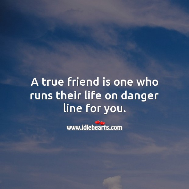 A true friend is one who runs their life on danger line for you. True Friends Quotes Image