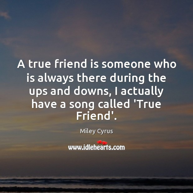 A true friend is someone who is always there during the ups Image