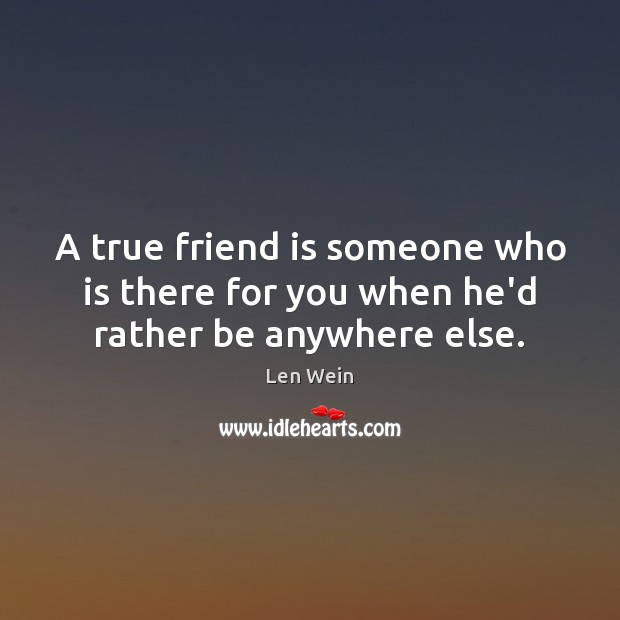 Image, A true friend is someone who is there for you when he'd rather be anywhere else.
