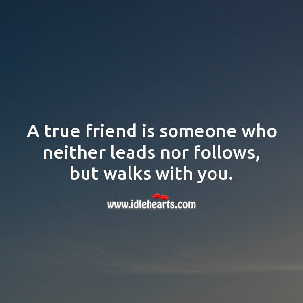 Image, A true friend is someone who neither leads nor follows, but walks with you.