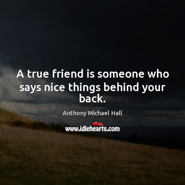 A true friend is someone who says nice things behind your back. Anthony Michael Hall Picture Quote