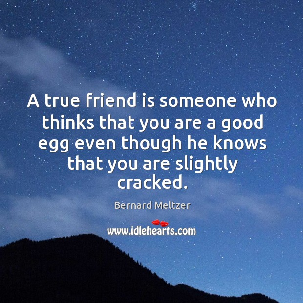 Bernard Meltzer Picture Quote image saying: A true friend is someone who thinks that you are a good egg even though he knows