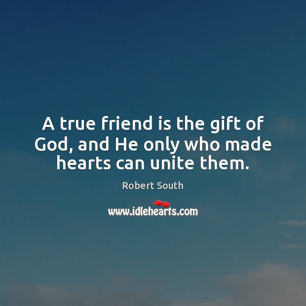 Image about A true friend is the gift of God, and He only who made hearts can unite them.