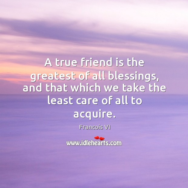 Image, A true friend is the greatest of all blessings, and that which we take the least care of all to acquire.