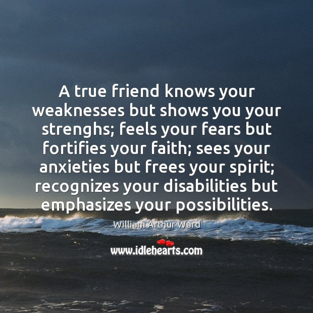 Image, A true friend knows your weaknesses but shows you your strenghs; feels