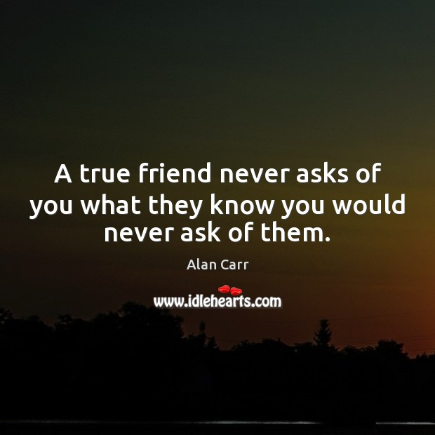 Image, A true friend never asks of you what they know you would never ask of them.