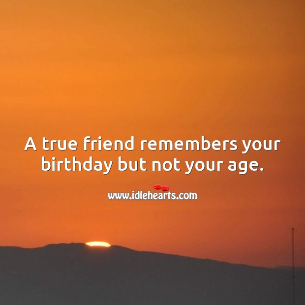 A true friend remembers your birthday but not your age. Birthday Messages for Friend Image