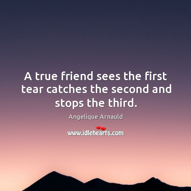 Image, A true friend sees the first tear catches the second and stops the third.