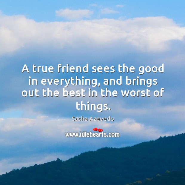 A true friend sees the good in everything, and brings out the best in the worst of things. Sasha Azevedo Picture Quote