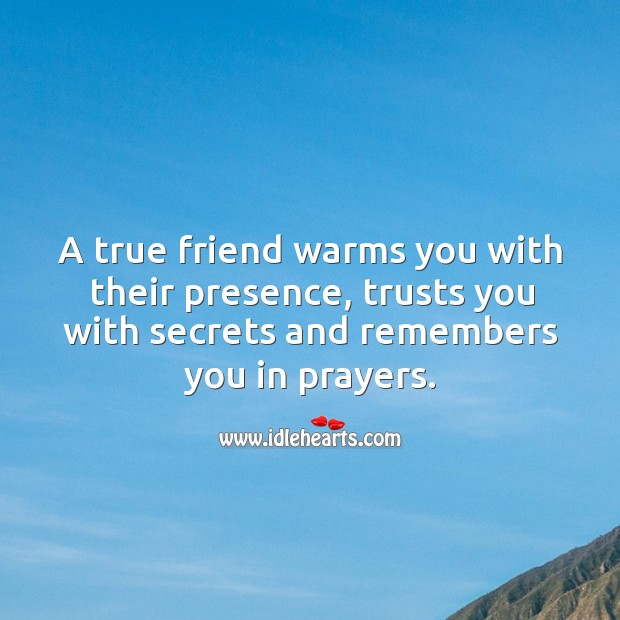 Image, A true friend warms you with their presence, trusts you with secrets and remembers you in prayers.