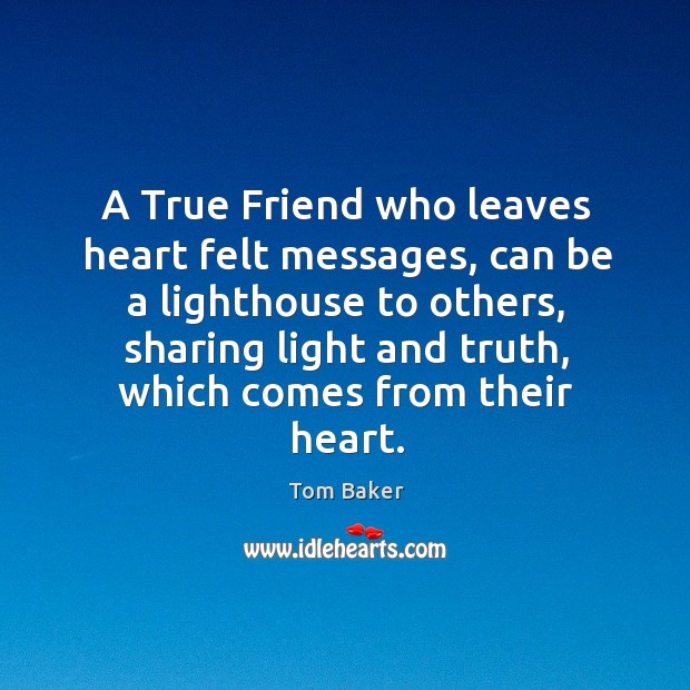 A True Friend who leaves heart felt messages, can be a lighthouse Tom Baker Picture Quote