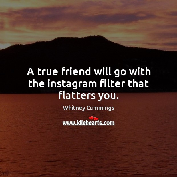 Image, A true friend will go with the instagram filter that flatters you.