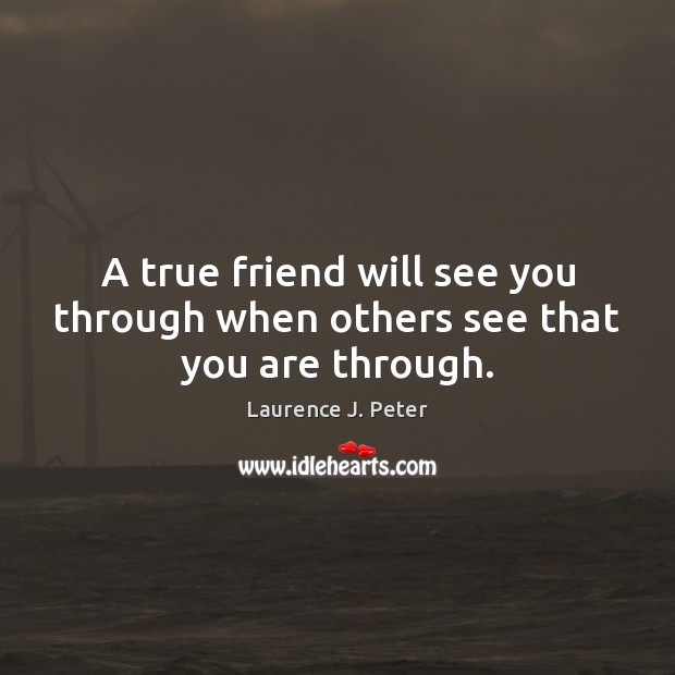 A true friend will see you through when others see that you are through. Laurence J. Peter Picture Quote