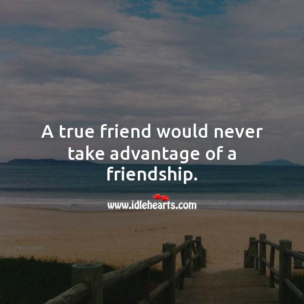 Image, A true friend would never take advantage of a friendship.
